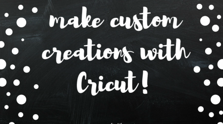 Make Custom Creations with Cricut!